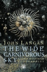 The Wide, Carnivorous Sky and Other Monstrous Geographies by John Langan